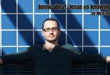 know about Jesus vs knowing Jesus