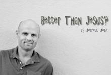 Better Than Jesus?