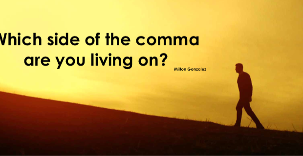 WHAT SIDE OF THE COMMA ARE YOU LIVING ON?